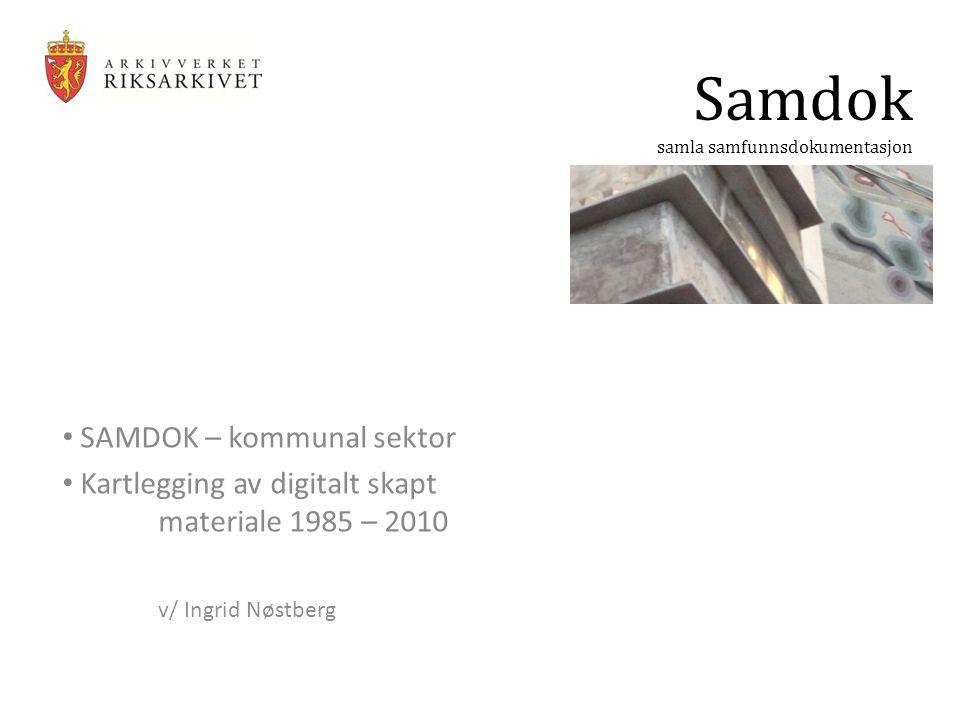 SAMDOK – kommunal sektor Kartlegging av digitalt skapt materiale 1985 – 2010 v/ Ingrid Nøstberg Samdok samla samfunnsdokumentasjon