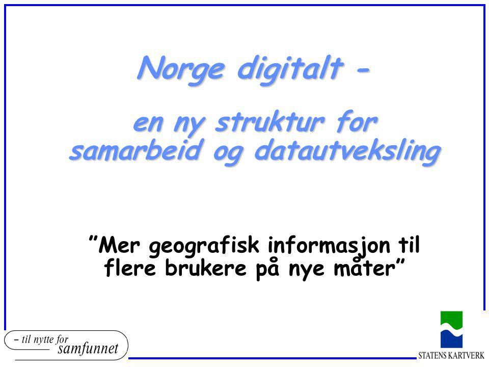 """Norge digitalt - en ny struktur for samarbeid og datautveksling """"Mer geografisk informasjon til flere brukere på nye måter"""""""