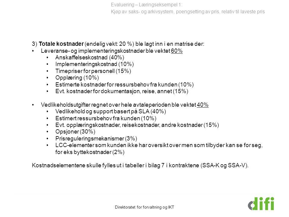 Direktoratet for forvaltning og IKT 3) Totale kostnader (endelig vekt: 20 %) ble lagt inn i en matrise der: Leveranse- og implementeringskostnader ble vektet 60% Anskaffelseskostnad (40%) Implementeringskostnad (10%) Timepriser for personell (15%) Opplæring (10%) Estimerte kostnader for ressursbehov fra kunden (10%) Evt.