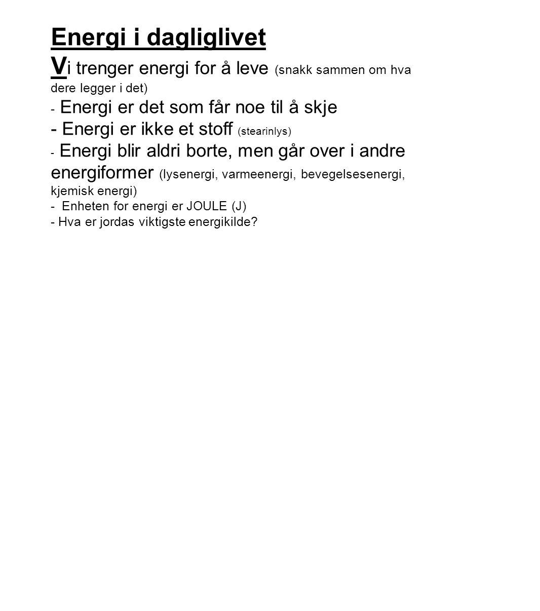 Energi i dagliglivet V i trenger energi for å leve (snakk sammen om hva dere legger i det) - Energi er det som får noe til å skje - Energi er ikke et stoff (stearinlys) - Energi blir aldri borte, men går over i andre energiformer (lysenergi, varmeenergi, bevegelsesenergi, kjemisk energi) - Enheten for energi er JOULE (J) - Hva er jordas viktigste energikilde?