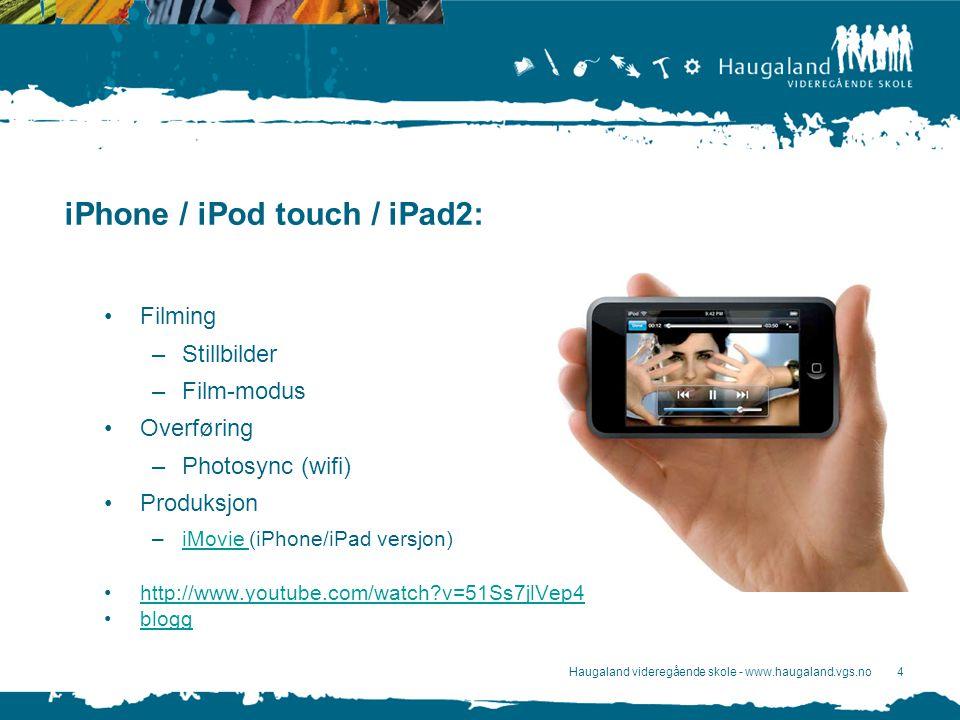 Haugaland videregående skole - www.haugaland.vgs.no4 iPhone / iPod touch / iPad2: Filming –Stillbilder –Film-modus Overføring –Photosync (wifi) Produksjon –iMovie (iPhone/iPad versjon)iMovie http://www.youtube.com/watch v=51Ss7jlVep4 blogg