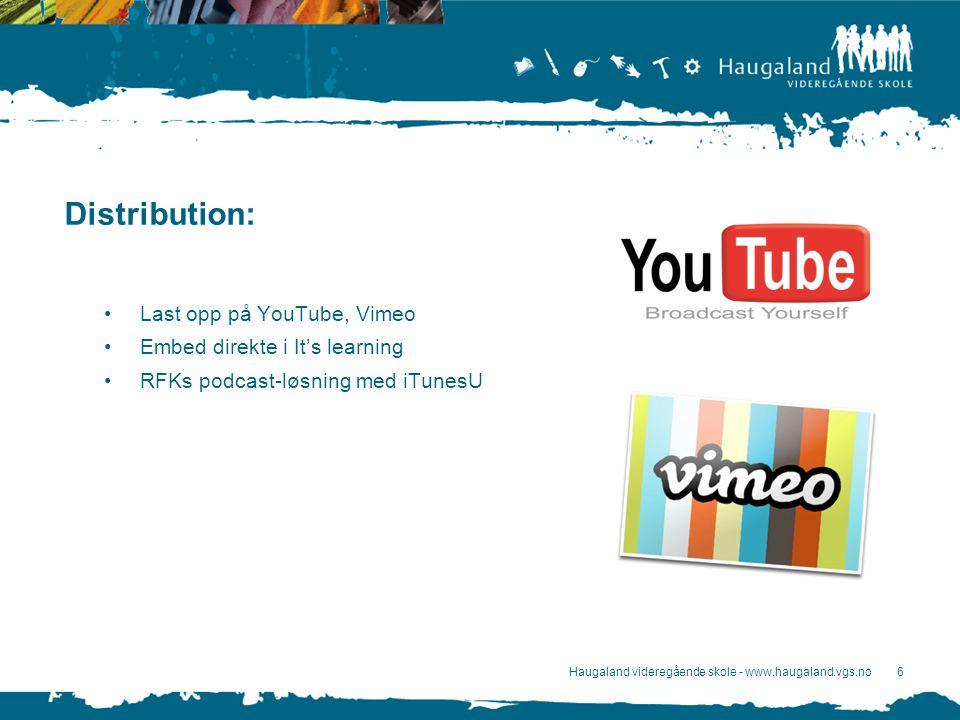 Haugaland videregående skole - www.haugaland.vgs.no6 Distribution: Last opp på YouTube, Vimeo Embed direkte i It's learning RFKs podcast-løsning med iTunesU