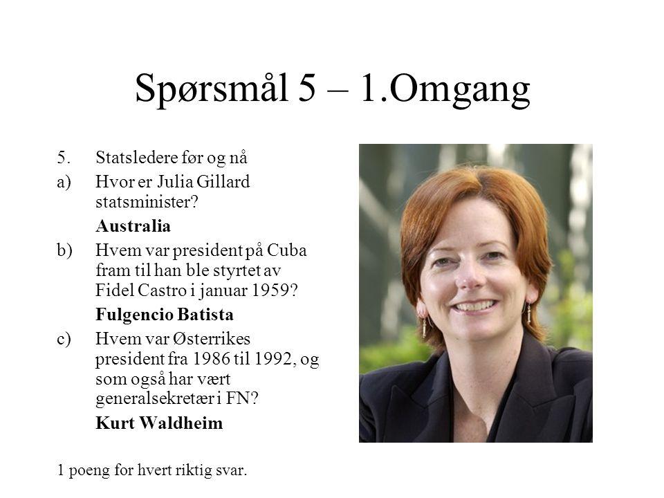 Spørsmål 5 – 1.Omgang 5.Statsledere før og nå a)Hvor er Julia Gillard statsminister.