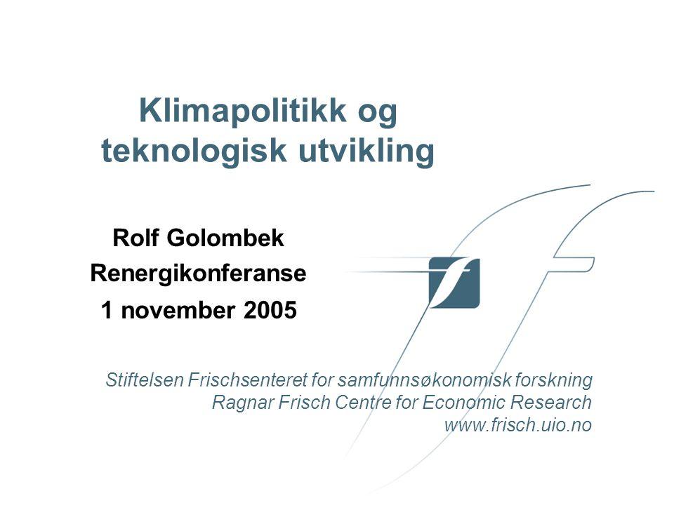 Stiftelsen Frischsenteret for samfunnsøkonomisk forskning Ragnar Frisch Centre for Economic Research www.frisch.uio.no Klimapolitikk og teknologisk utvikling Rolf Golombek Renergikonferanse 1 november 2005
