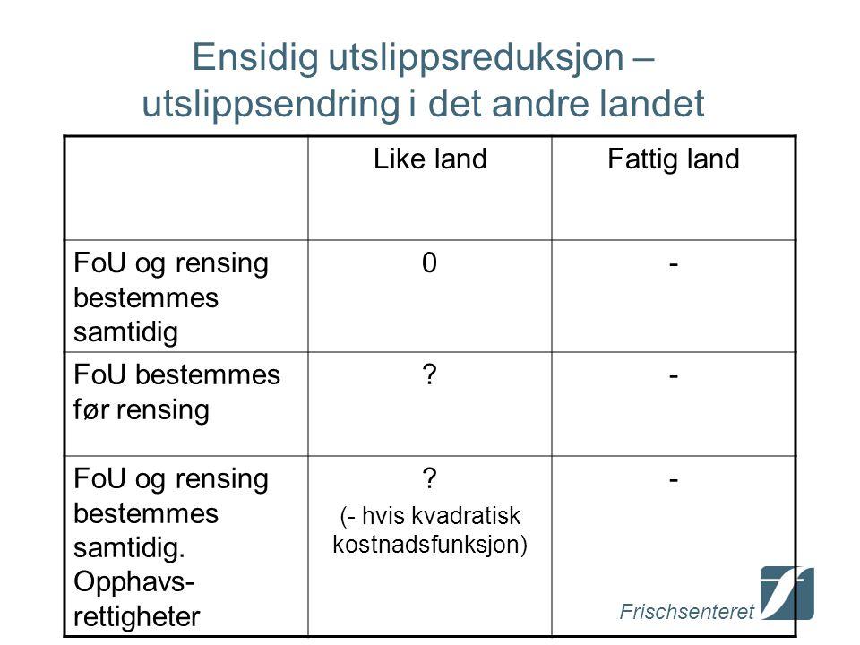 Frischsenteret Ensidig utslippsreduksjon – utslippsendring i det andre landet Like landFattig land FoU og rensing bestemmes samtidig 0- FoU bestemmes før rensing - FoU og rensing bestemmes samtidig.