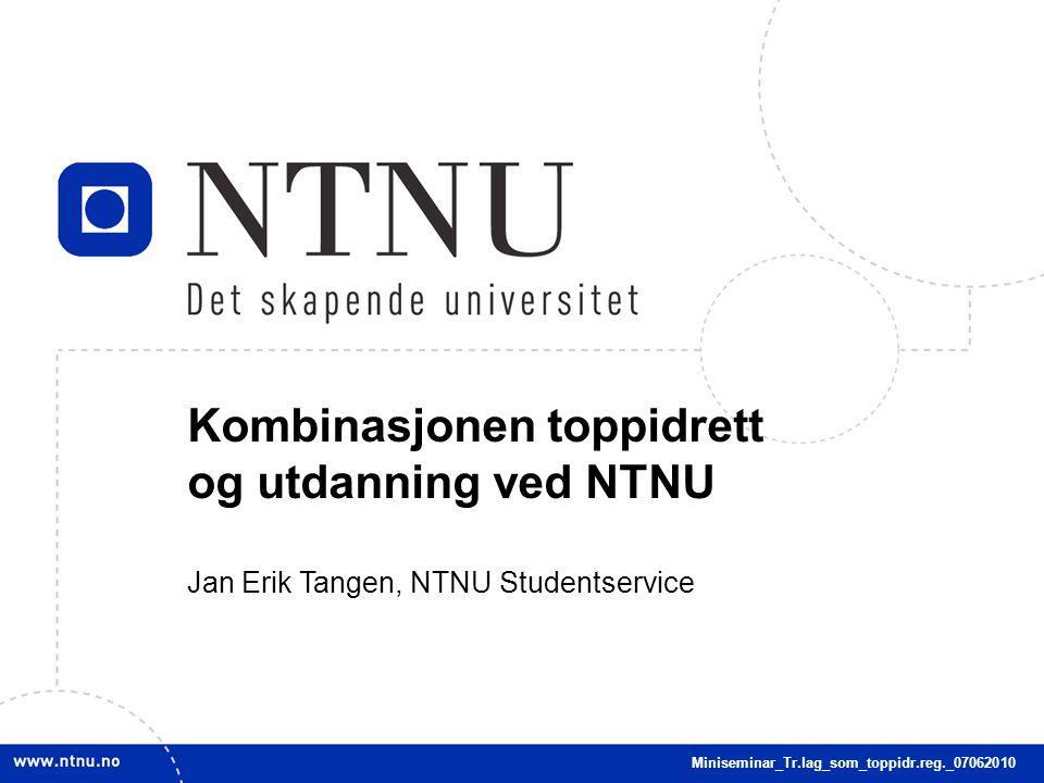 1 Kombinasjonen toppidrett og utdanning ved NTNU Jan Erik Tangen, NTNU Studentservice Miniseminar_Tr.lag_som_toppidr.reg._07062010