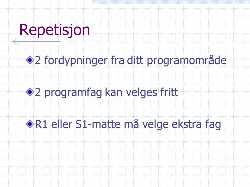 Repetisjon 2 fordypninger fra ditt programområde 2 programfag kan velges fritt R1 eller S1-matte må velge ekstra fag