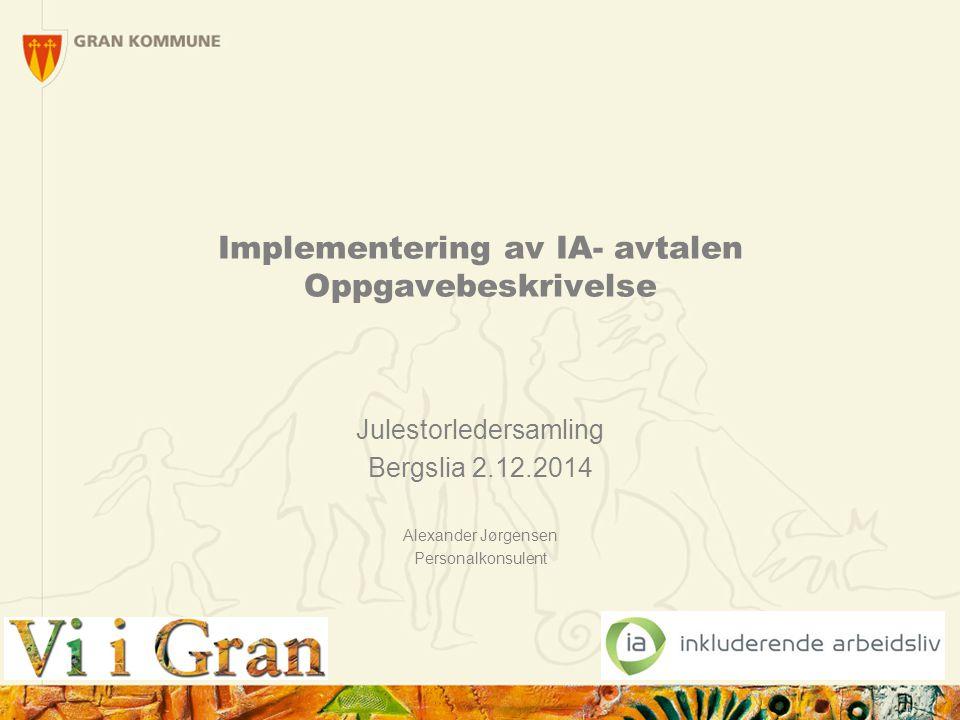 Intensjonsavtalen om et mer inkluderende arbeidsliv – IA- avtalen Gran kommune har vært IA- bedrift siden 2002 Ny IA- avtale for perioden 4.3.2014 – 31.12.2018 IA- avtalen er et viktig virkemiddel for å oppnå overordnede mål i arbeids –og sosialpolitikken Gran kommune inngikk den 2.6.2014 en ny samarbeidsavtale om et mer inkluderende arbeidsliv 2