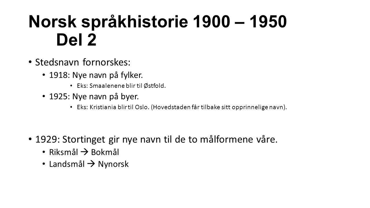Norsk språkhistorie 1900 – 1950 Del 2 Stedsnavn fornorskes: 1918: Nye navn på fylker. Eks: Smaalenene blir til Østfold. 1925: Nye navn på byer. Eks: K