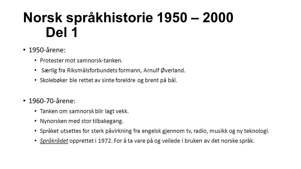 Norsk språkhistorie 1950 – 2000 Del 1 1950-årene: Protester mot samnorsk-tanken. Særlig fra Riksmålsforbundets formann, Arnulf Øverland. Skolebøker bl