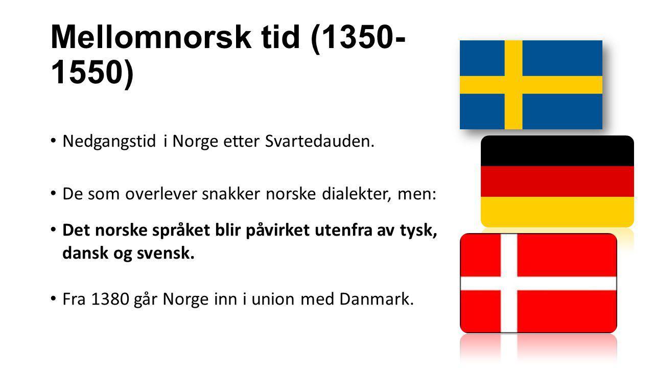 Mellomnorsk tid (1350- 1550) Nedgangstid i Norge etter Svartedauden. De som overlever snakker norske dialekter, men: Det norske språket blir påvirket