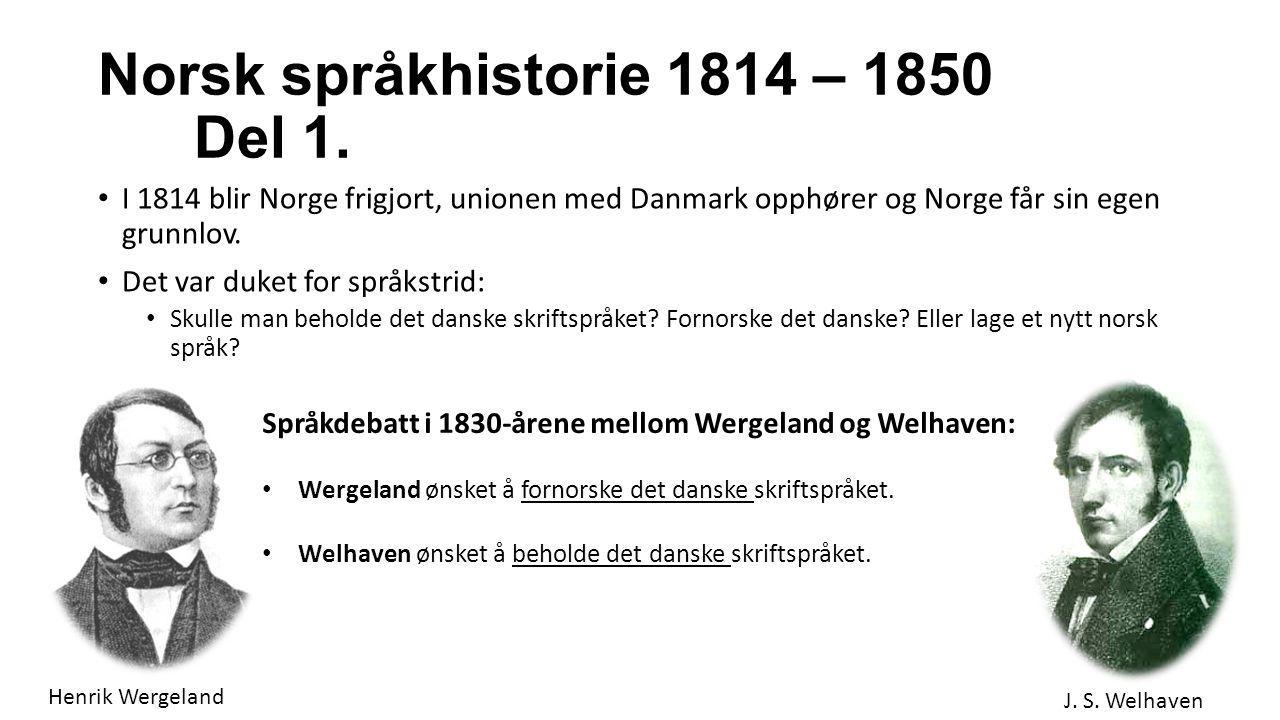 Norsk språkhistorie 1814 – 1850 Del 1. I 1814 blir Norge frigjort, unionen med Danmark opphører og Norge får sin egen grunnlov. Det var duket for språ