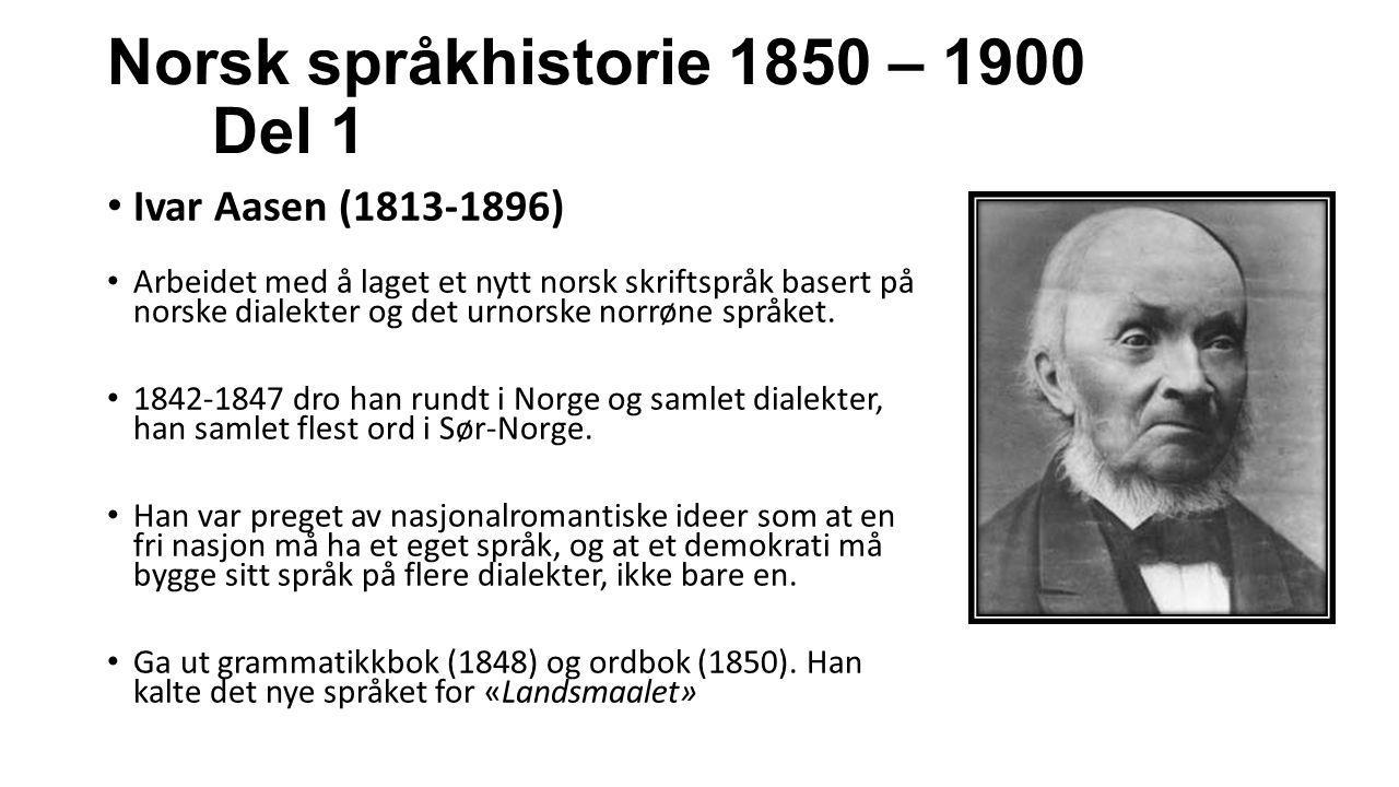 Norsk språkhistorie 1850 – 1900 Del 1 Ivar Aasen (1813-1896) Arbeidet med å laget et nytt norsk skriftspråk basert på norske dialekter og det urnorske