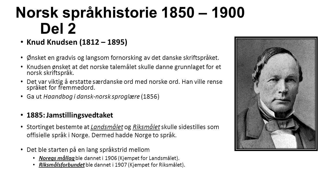 Norsk språkhistorie 1850 – 1900 Del 2 Knud Knudsen (1812 – 1895) Ønsket en gradvis og langsom fornorsking av det danske skriftspråket. Knudsen ønsket