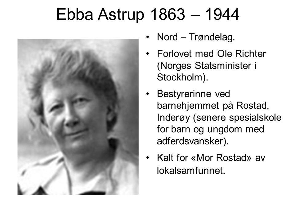Ebba Astrup 1863 – 1944 Nord – Trøndelag. Forlovet med Ole Richter (Norges Statsminister i Stockholm). Bestyrerinne ved barnehjemmet på Rostad, Inderø