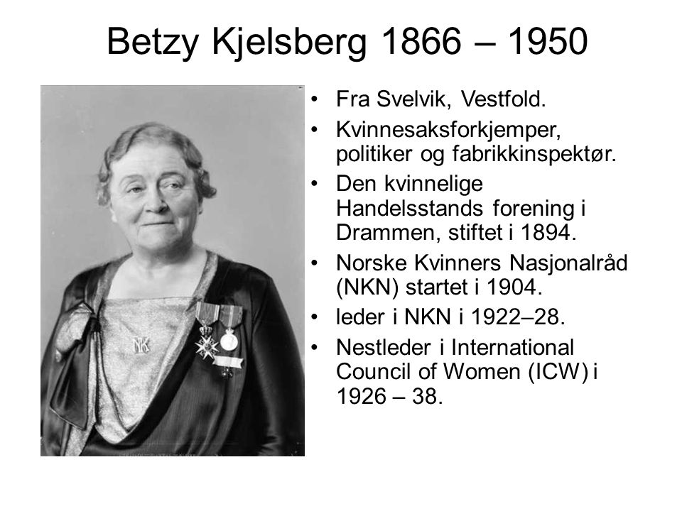 Betzy Kjelsberg 1866 – 1950 Fra Svelvik, Vestfold. Kvinnesaksforkjemper, politiker og fabrikkinspektør. Den kvinnelige Handelsstands forening i Dramme