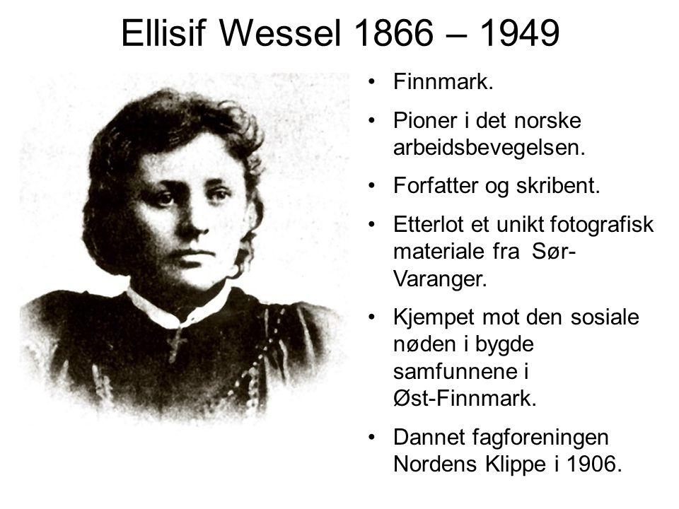 Ellisif Wessel 1866 – 1949 Finnmark. Pioner i det norske arbeidsbevegelsen. Forfatter og skribent. Etterlot et unikt fotografisk materiale fra Sør- Va
