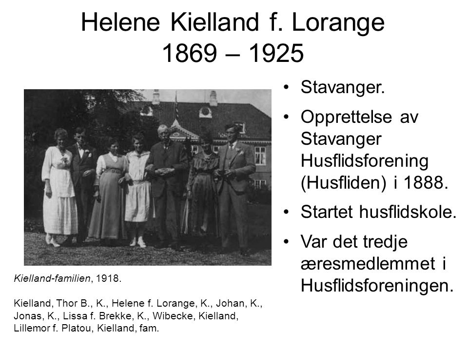 Helene Kielland f. Lorange 1869 – 1925 Stavanger. Opprettelse av Stavanger Husflidsforening (Husfliden) i 1888. Startet husflidskole. Var det tredje æ
