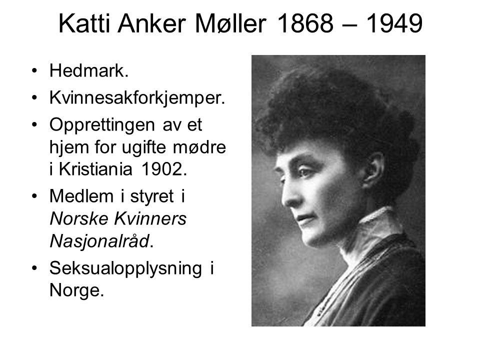 Katti Anker Møller 1868 – 1949 Hedmark. Kvinnesakforkjemper. Opprettingen av et hjem for ugifte mødre i Kristiania 1902. Medlem i styret i Norske Kvin