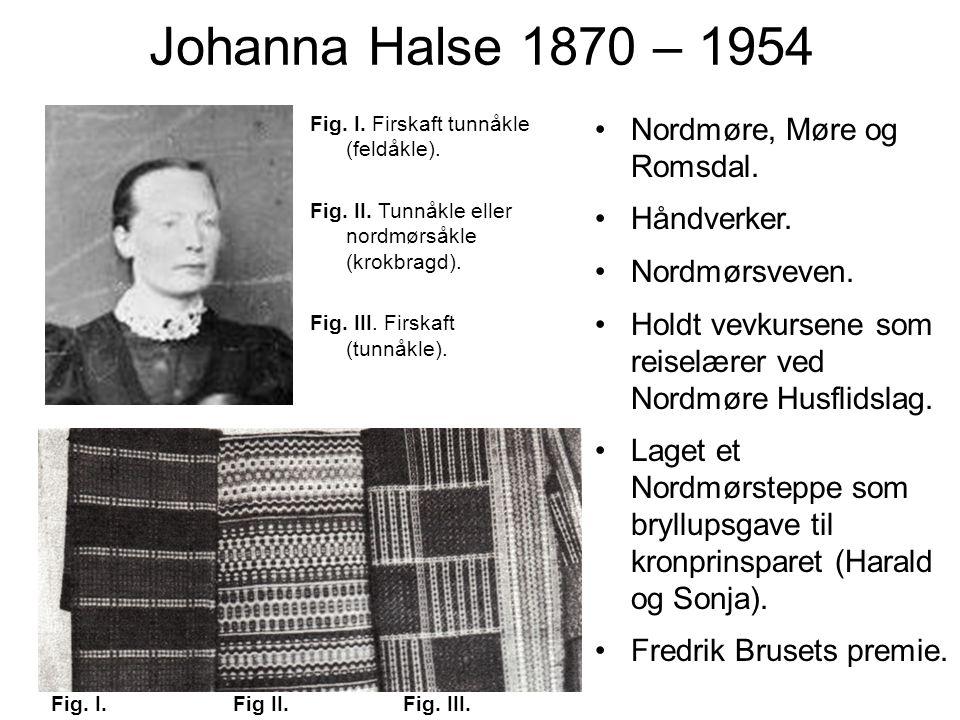Johanna Halse 1870 – 1954 Nordmøre, Møre og Romsdal. Håndverker. Nordmørsveven. Holdt vevkursene som reiselærer ved Nordmøre Husflidslag. Laget et Nor
