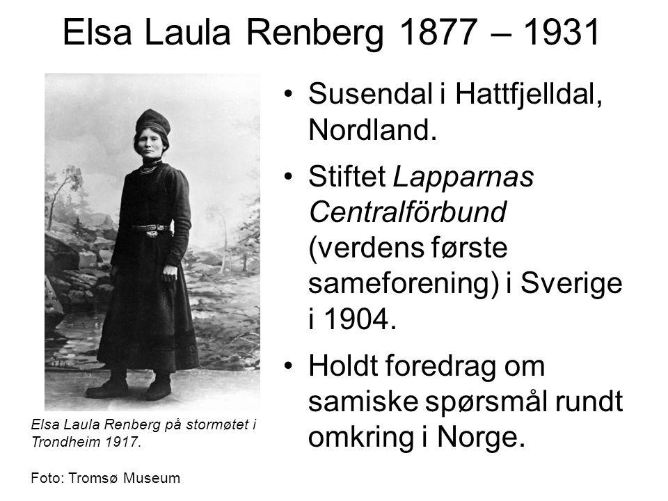 Elsa Laula Renberg 1877 – 1931 Susendal i Hattfjelldal, Nordland. Stiftet Lapparnas Centralförbund (verdens første sameforening) i Sverige i 1904. Hol
