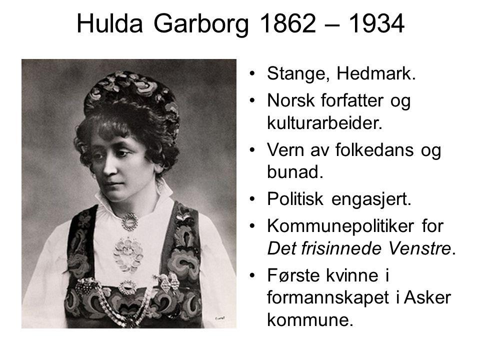Hulda Garborg 1862 – 1934 Stange, Hedmark. Norsk forfatter og kulturarbeider. Vern av folkedans og bunad. Politisk engasjert. Kommunepolitiker for Det