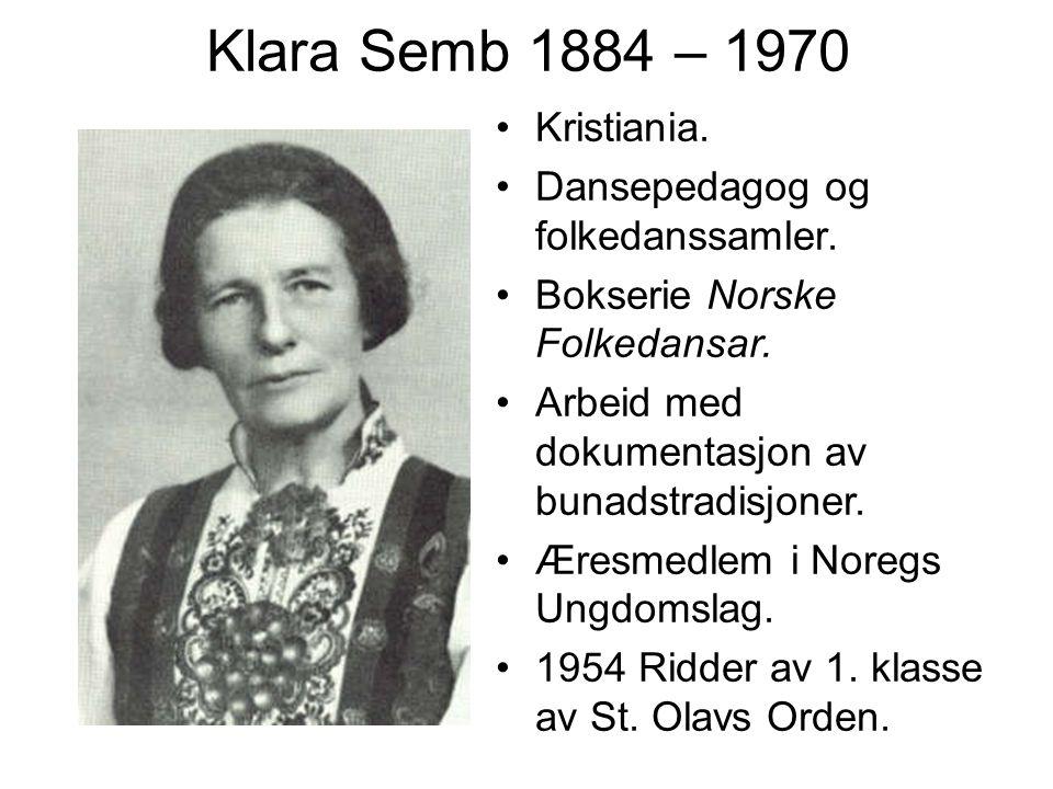 Klara Semb 1884 – 1970 Kristiania. Dansepedagog og folkedanssamler. Bokserie Norske Folkedansar. Arbeid med dokumentasjon av bunadstradisjoner. Æresme