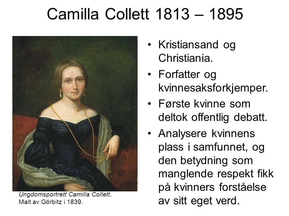 Camilla Collett 1813 – 1895 Kristiansand og Christiania. Forfatter og kvinnesaksforkjemper. Første kvinne som deltok offentlig debatt. Analysere kvinn