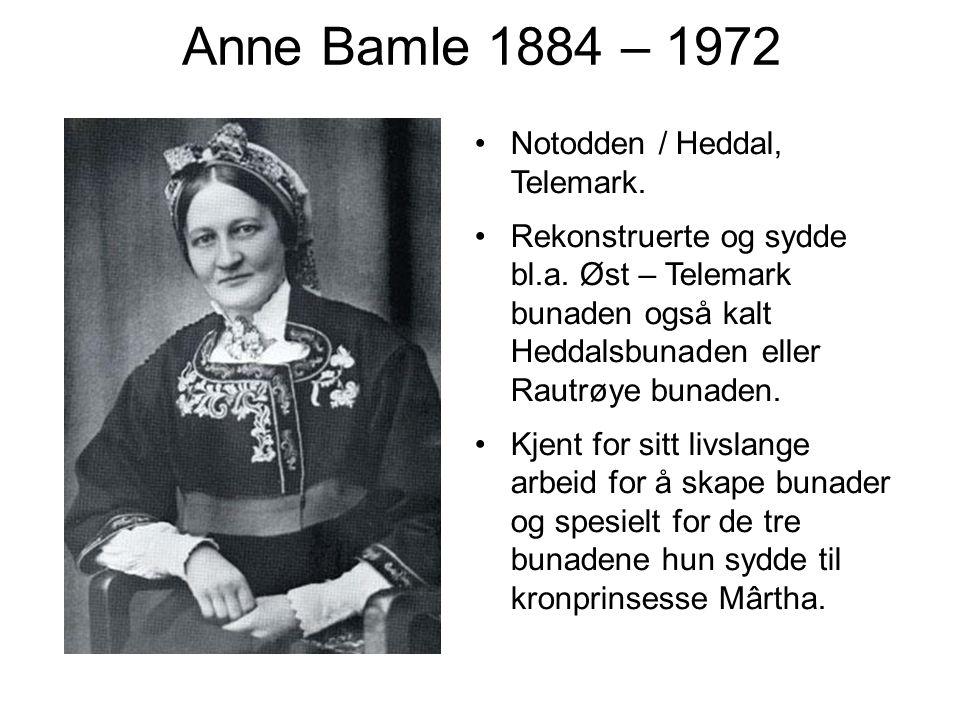 Anne Bamle 1884 – 1972 Notodden / Heddal, Telemark. Rekonstruerte og sydde bl.a. Øst – Telemark bunaden også kalt Heddalsbunaden eller Rautrøye bunade