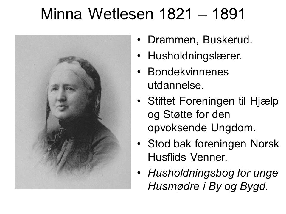 Minna Wetlesen 1821 – 1891 Drammen, Buskerud. Husholdningslærer. Bondekvinnenes utdannelse. Stiftet Foreningen til Hjælp og Støtte for den opvoksende