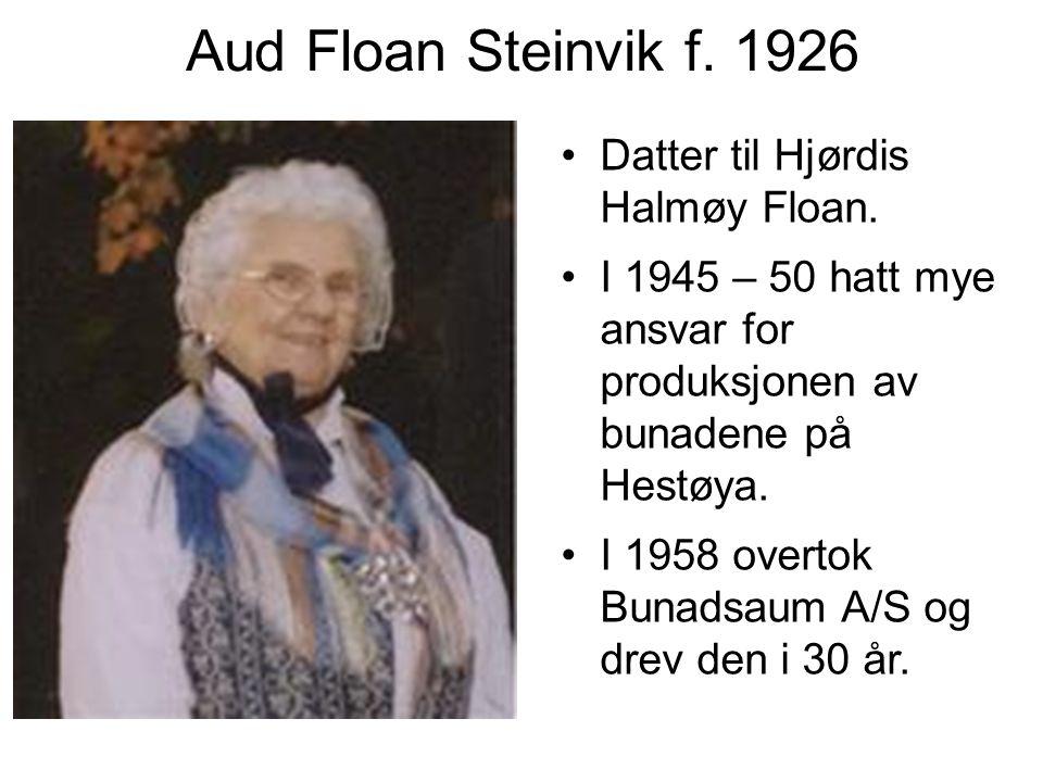 Aud Floan Steinvik f. 1926 Datter til Hjørdis Halmøy Floan. I 1945 – 50 hatt mye ansvar for produksjonen av bunadene på Hestøya. I 1958 overtok Bunads