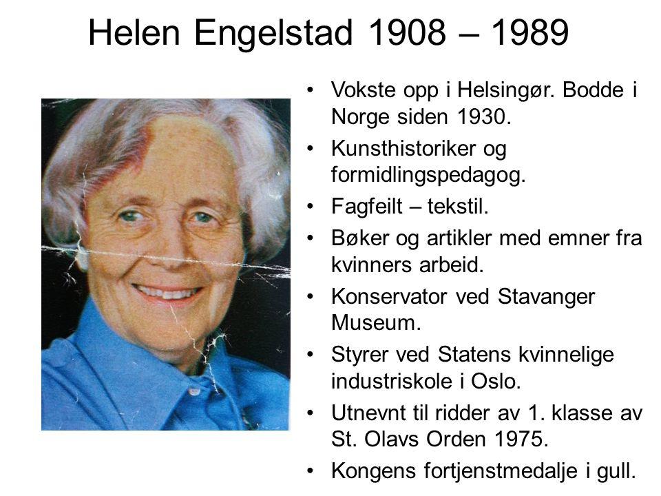 Helen Engelstad 1908 – 1989 Vokste opp i Helsingør. Bodde i Norge siden 1930. Kunsthistoriker og formidlingspedagog. Fagfeilt – tekstil. Bøker og arti
