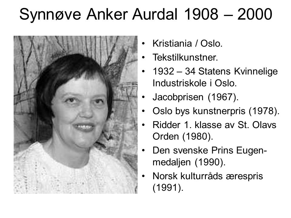 Synnøve Anker Aurdal 1908 – 2000 Kristiania / Oslo. Tekstilkunstner. 1932 – 34 Statens Kvinnelige Industriskole i Oslo. Jacobprisen (1967). Oslo bys k