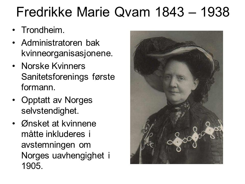 Fredrikke Marie Qvam 1843 – 1938 Trondheim. Administratoren bak kvinneorganisasjonene. Norske Kvinners Sanitetsforenings første formann. Opptatt av No