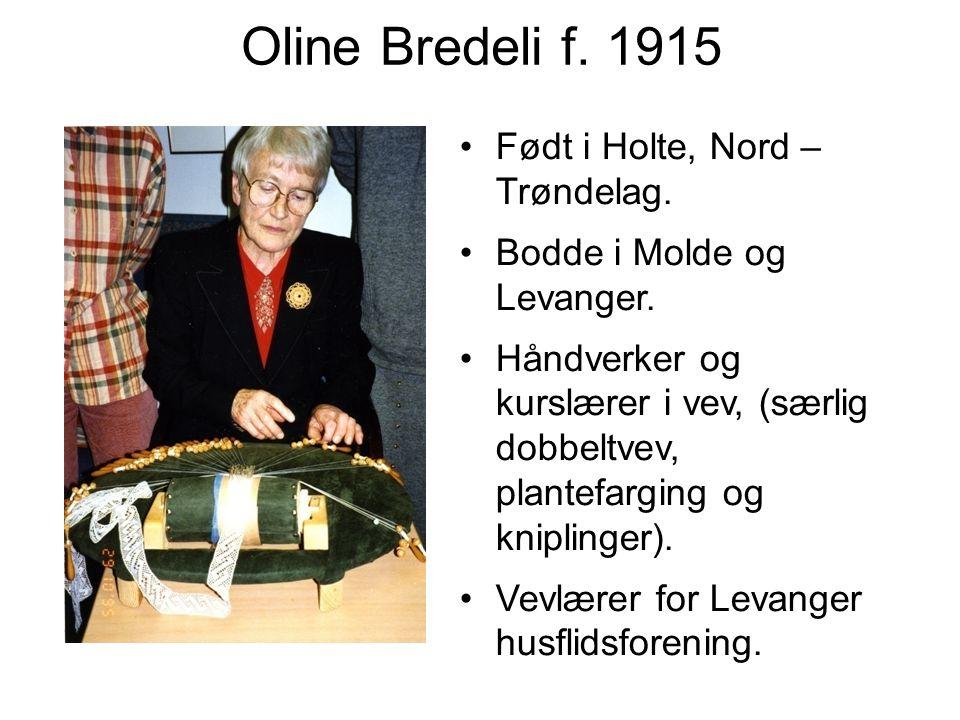 Oline Bredeli f. 1915 Født i Holte, Nord – Trøndelag. Bodde i Molde og Levanger. Håndverker og kurslærer i vev, (særlig dobbeltvev, plantefarging og k