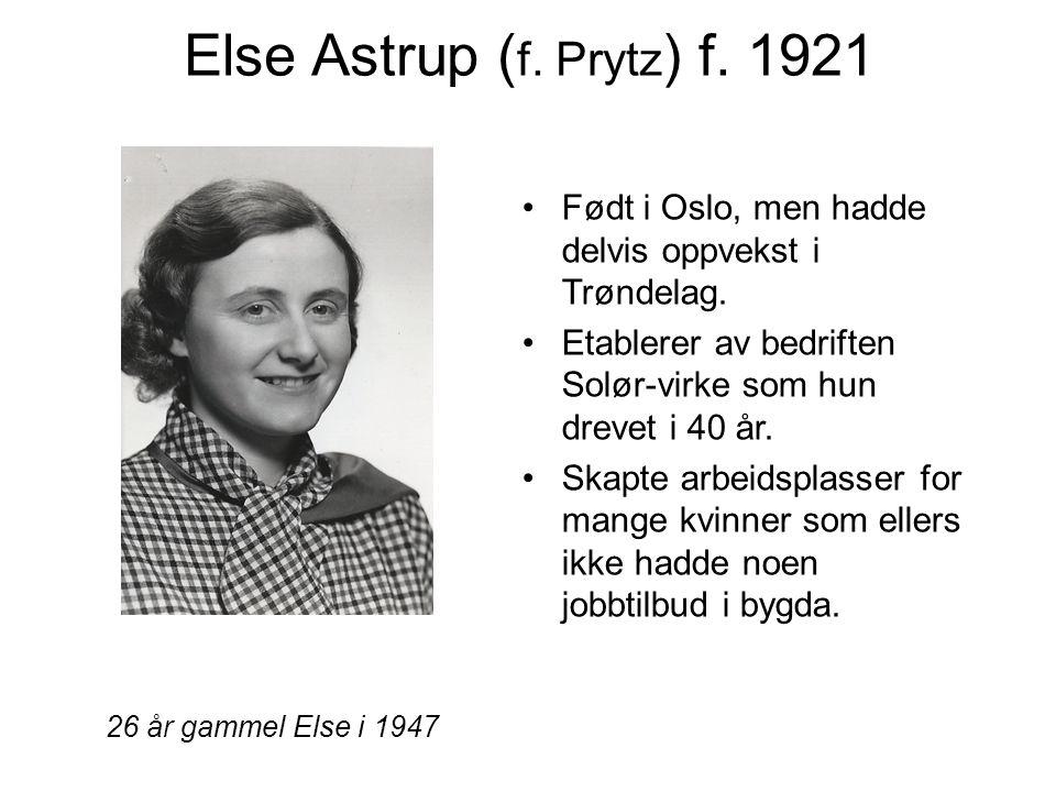 Else Astrup ( f. Prytz ) f. 1921 Født i Oslo, men hadde delvis oppvekst i Trøndelag. Etablerer av bedriften Solør-virke som hun drevet i 40 år. Skapte