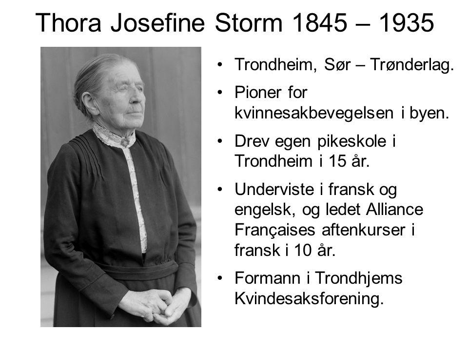 Thora Josefine Storm 1845 – 1935 Trondheim, Sør – Trønderlag. Pioner for kvinnesakbevegelsen i byen. Drev egen pikeskole i Trondheim i 15 år. Undervis