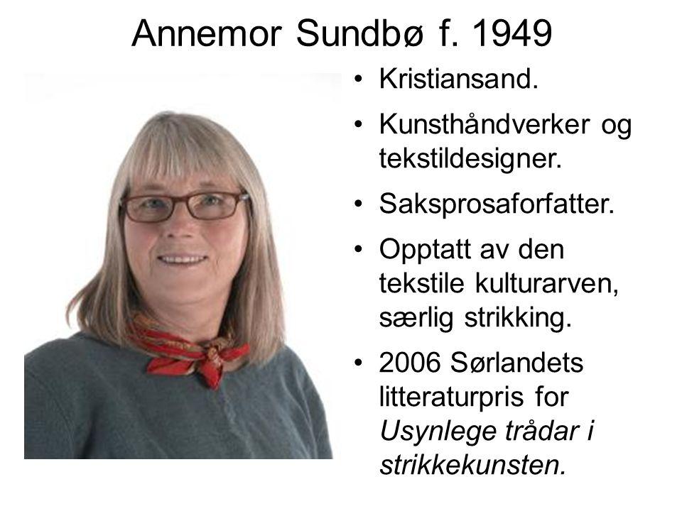 Annemor Sundbø f. 1949 Kristiansand. Kunsthåndverker og tekstildesigner. Saksprosaforfatter. Opptatt av den tekstile kulturarven, særlig strikking. 20