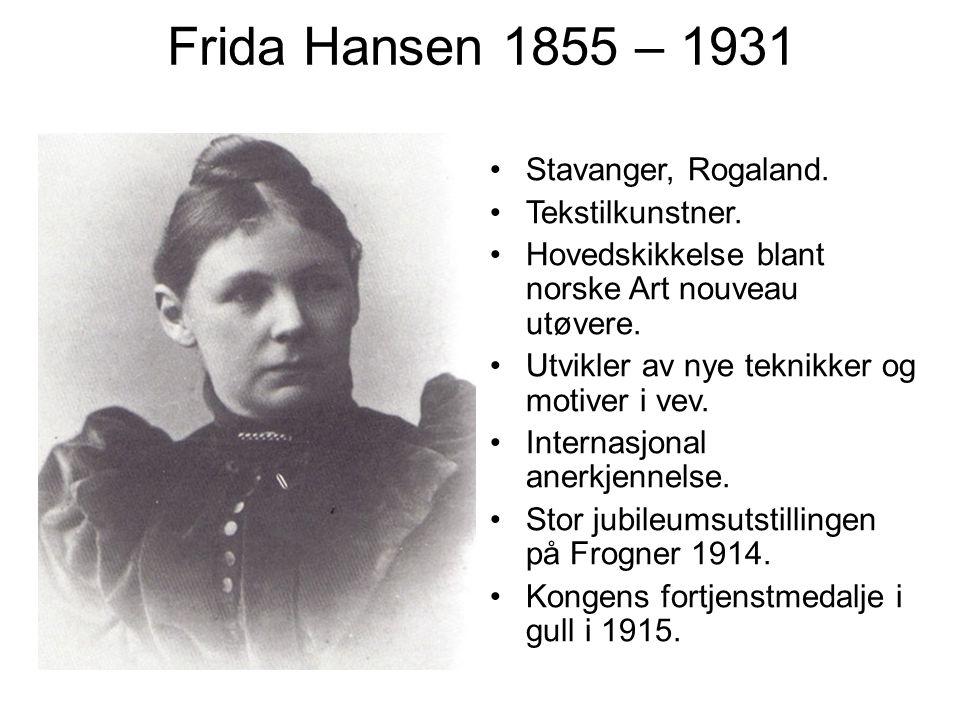 Frida Hansen 1855 – 1931 Stavanger, Rogaland. Tekstilkunstner. Hovedskikkelse blant norske Art nouveau utøvere. Utvikler av nye teknikker og motiver i