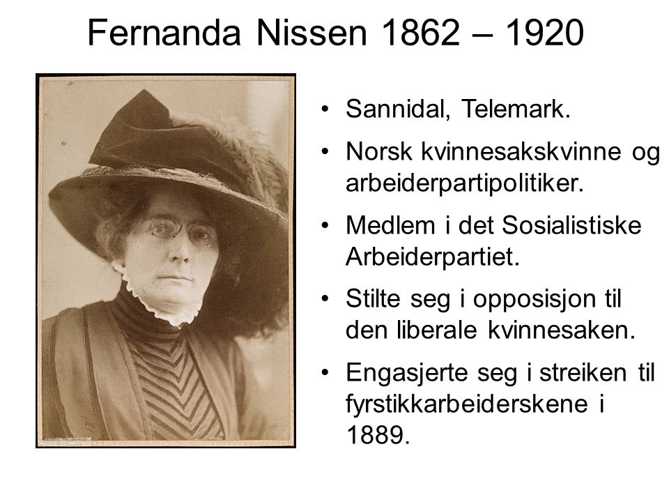 Fernanda Nissen 1862 – 1920 Sannidal, Telemark. Norsk kvinnesakskvinne og arbeiderpartipolitiker. Medlem i det Sosialistiske Arbeiderpartiet. Stilte s