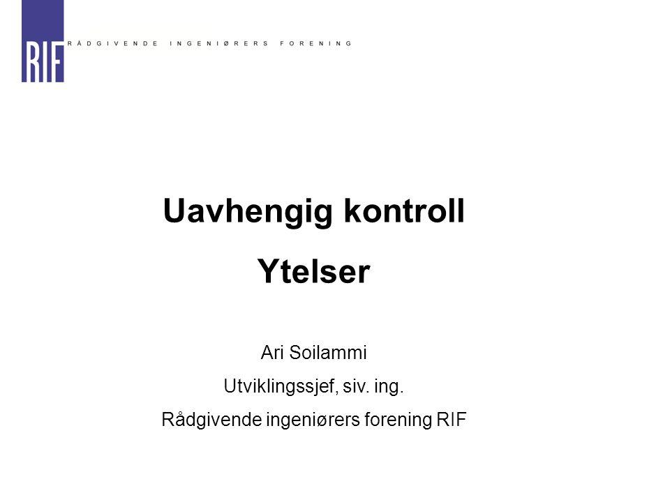 Uavhengig kontroll Ytelser Ari Soilammi Utviklingssjef, siv. ing. Rådgivende ingeniørers forening RIF