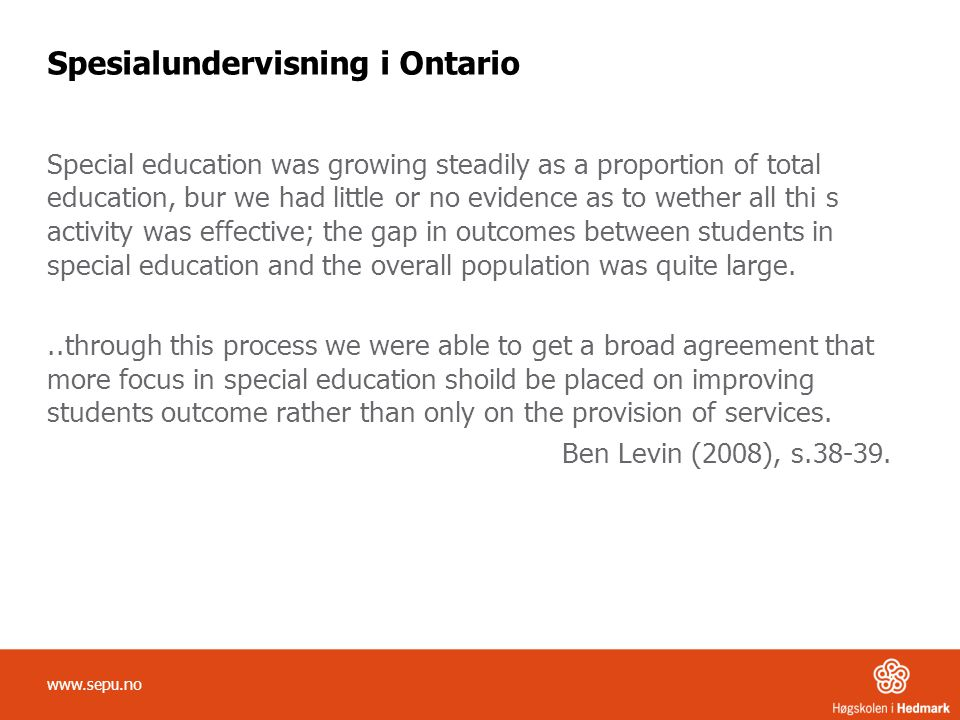 Spesialundervisning i Ontario Special education was growing steadily as a proportion of total education, bur we had little or no evidence as to wether all thi s activity was effective; the gap in outcomes between students in special education and the overall population was quite large...through this process we were able to get a broad agreement that more focus in special education shoild be placed on improving students outcome rather than only on the provision of services.
