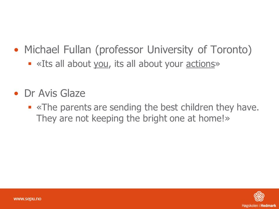 Michael Fullan (professor University of Toronto)  «Its all about you, its all about your actions» Dr Avis Glaze  «The parents are sending the best children they have.