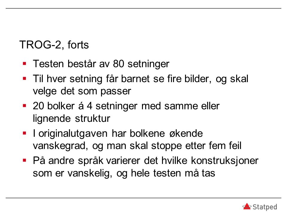 TROG-2, forts  Testen består av 80 setninger  Til hver setning får barnet se fire bilder, og skal velge det som passer  20 bolker á 4 setninger med