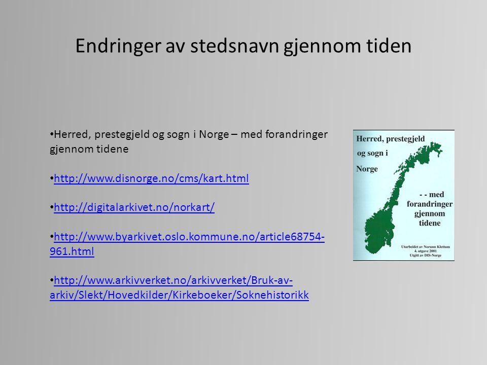 Endringer av stedsnavn gjennom tiden Herred, prestegjeld og sogn i Norge – med forandringer gjennom tidene http://www.disnorge.no/cms/kart.html http:/