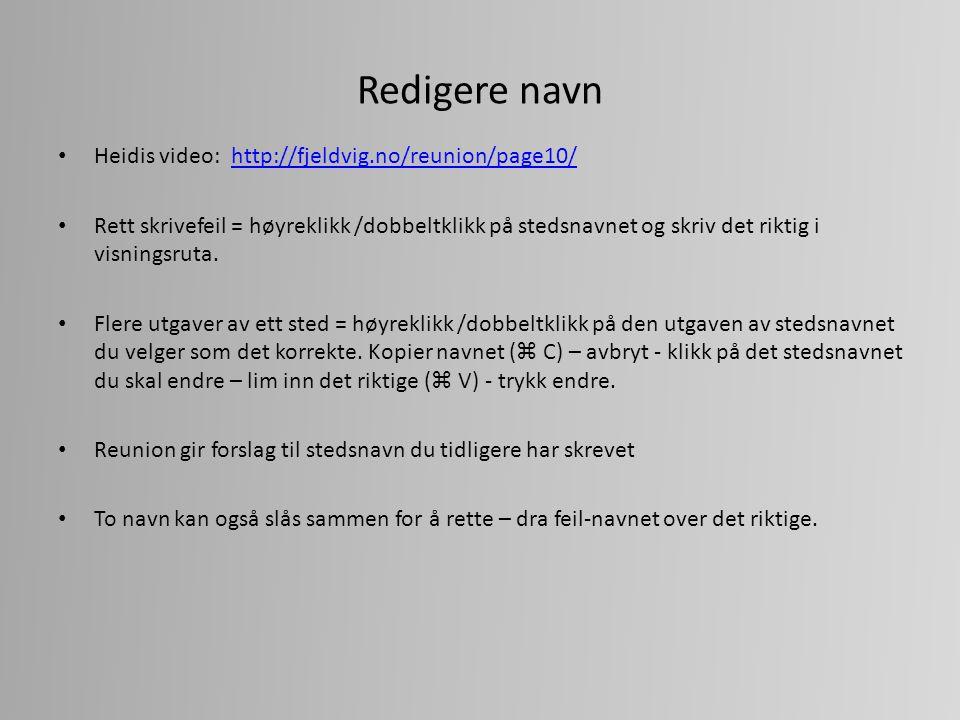 Redigere navn Heidis video: http://fjeldvig.no/reunion/page10/http://fjeldvig.no/reunion/page10/ Rett skrivefeil = høyreklikk /dobbeltklikk på stedsnavnet og skriv det riktig i visningsruta.