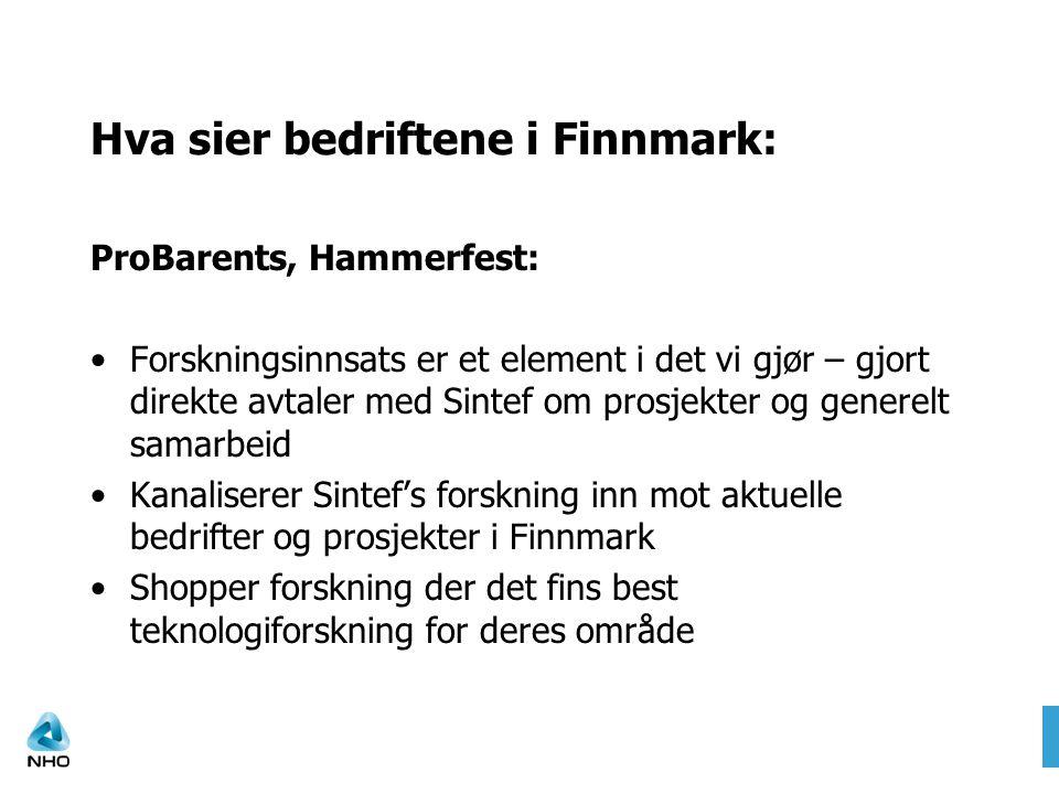 Hva sier bedriftene i Finnmark: ProBarents, Hammerfest: Forskningsinnsats er et element i det vi gjør – gjort direkte avtaler med Sintef om prosjekter og generelt samarbeid Kanaliserer Sintef's forskning inn mot aktuelle bedrifter og prosjekter i Finnmark Shopper forskning der det fins best teknologiforskning for deres område