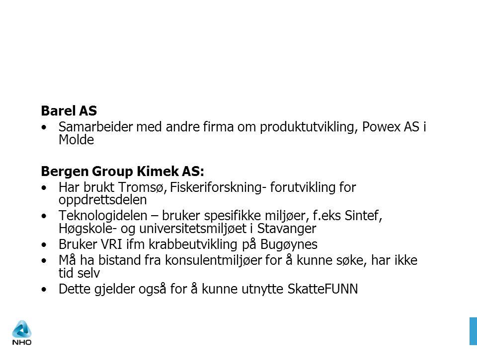 Barel AS Samarbeider med andre firma om produktutvikling, Powex AS i Molde Bergen Group Kimek AS: Har brukt Tromsø, Fiskeriforskning- forutvikling for oppdrettsdelen Teknologidelen – bruker spesifikke miljøer, f.eks Sintef, Høgskole- og universitetsmiljøet i Stavanger Bruker VRI ifm krabbeutvikling på Bugøynes Må ha bistand fra konsulentmiljøer for å kunne søke, har ikke tid selv Dette gjelder også for å kunne utnytte SkatteFUNN