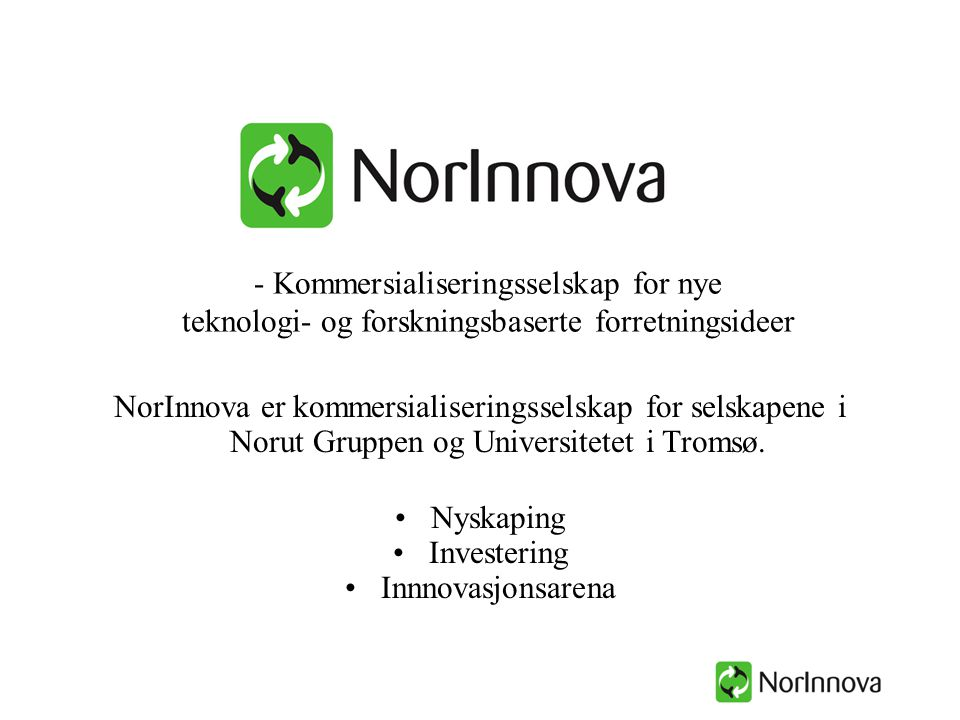 Norut Gruppen 56,2% SIVA26,9% Sparebank1 Nord-Norge 4,3% Troms Kraft AS 4,1% Gjensidige Nor Forsikring 4,1% Melbu Fiskeindustri AS 1,8% AL Industrier 1,8% TFDS ASA 0,9% Forskningsparken i Narvik AS Kunnskapsparken Nord AS, Alta 34% 35% 15% Såkorninvest Nord AS 17 deleide nye teknologi- / forskningsbaserte bedrifter Deltatt i utvikling av 22 virksomheter (såkorninvesteringer) FoU-miljø Myndigheter Næringsliv Etter emisjonen desember 2003: Ny kapital 30 mill kr Balanse på ca 68 mill kr, hvorav egenkapital på ca 55 mill kr Investeringskapitalbase på ca 50 mill kr