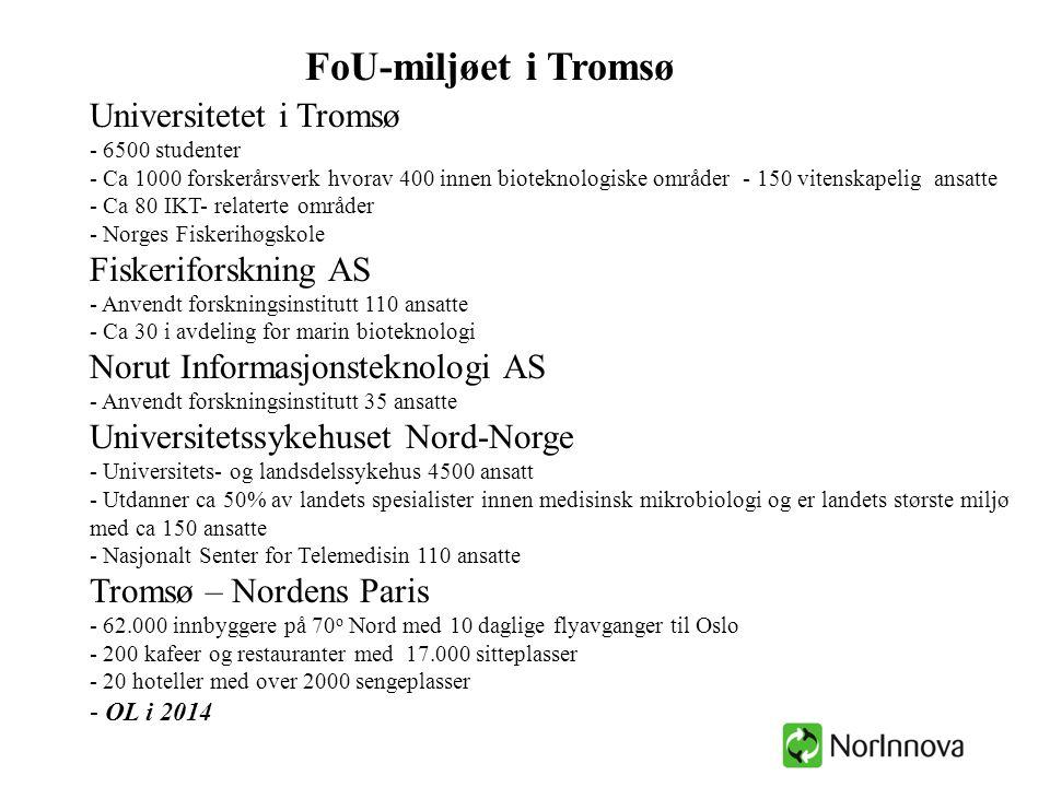 Universitetet i Tromsø - 6500 studenter - Ca 1000 forskerårsverk hvorav 400 innen bioteknologiske områder - 150 vitenskapelig ansatte - Ca 80 IKT- relaterte områder - Norges Fiskerihøgskole Fiskeriforskning AS - Anvendt forskningsinstitutt 110 ansatte - Ca 30 i avdeling for marin bioteknologi Norut Informasjonsteknologi AS - Anvendt forskningsinstitutt 35 ansatte Universitetssykehuset Nord-Norge - Universitets- og landsdelssykehus 4500 ansatt - Utdanner ca 50% av landets spesialister innen medisinsk mikrobiologi og er landets største miljø med ca 150 ansatte - Nasjonalt Senter for Telemedisin 110 ansatte Tromsø – Nordens Paris - 62.000 innbyggere på 70 o Nord med 10 daglige flyavganger til Oslo - 200 kafeer og restauranter med 17.000 sitteplasser - 20 hoteller med over 2000 sengeplasser - OL i 2014 FoU-miljøet i Tromsø